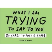 Adam J. Kurtz What I am Trying to Say to You: 30 Cards (Postcard Book with Stickers): 30 Cards to Post and Share by Adam J. Kurtz