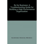 Rx For Business: A Troubleshooting Guide For Building A High Performance Organization