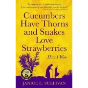 Cucumbers Have Thorns and Snakes Love Strawberries (a Story of Courage, Faith and Survival) by Janice E Sullivan