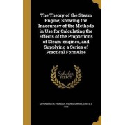 The Theory of the Steam Engine; Showing the Inaccuracy of the Methods in Use for Calculating the Effects of the Proportions of Steam-Engines, and Supplying a Series of Practical Formulae by Francois Marie C Guyonneau De Pambour