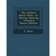 The Modern Dance Tutor, Or, Society Dancing by J Davis