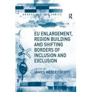 EU Enlargement, Region Building and Shifting Borders of Inclusion and Exclusion by James Wesley Scott