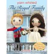 Yarn Whirled: The Royal Family: Characters You Can Craft with Yarn