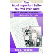 The Most Important Letter You Will Ever Write, How to Tell Loved Ones How You Feel - Before It's Too Late by Lilia L Fallgatter