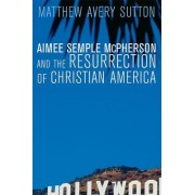 Aimee Semple McPherson and the Resurrection of Christian America by Matthew Avery Sutton