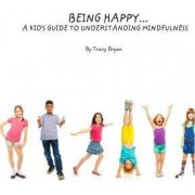Being Happy...a Kid's Guide to Understanding Mindfulness by Tracy Bryan