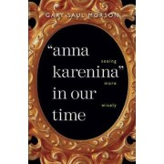 Anna Karenina in Our Time by Gary Saul Morson