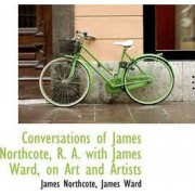 Conversations of James Northcote, R. A. with James Ward, on Art and Artists by James Northcote