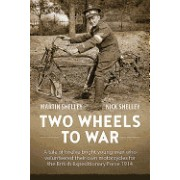 Two Wheels to War: A Tale of Twelve Bright Young Men Who Volunteered Their Own Motorcycles for the British Expeditionary Force 1914