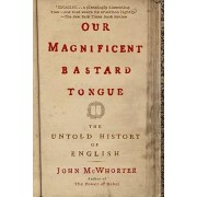 Our Magnificent Bastard Tongue by Professor of Linguistics John McWhorter