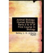 Animal Biology; Human Biology. Parts II & III of First Course in Biology by Bailey L H (Liberty Hyde)