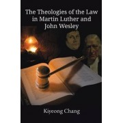 The Theologies of the Law in Martin Luther and John Wesley by Kiyeong Chang
