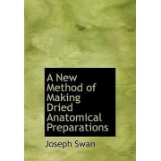 A New Method of Making Dried Anatomical Preparations by Joseph Swan