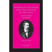 Friedrich Nietzsche and the Politics of the Soul by Leslie Paul Thiele