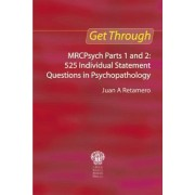 Get Through MRCPsych: 525 Individual Statement Questions in Psychopathology Parts 1 and 2 by Juan a Retamero