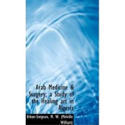 Arab Medicine & Surgery; A Study of the Healing Art in Algeria by Hilton-Simpson M W (Melville William)
