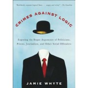 Crimes Against Logic: Exposing the Bogus Arguments of Politicians, Priests, Journalists, and Other Serial Offenders, Paperback