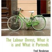The Labour Unrest, What It Is and What It Portends by Fred Henderson