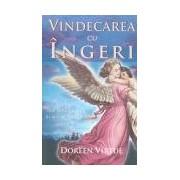 Vindecarea cu îngeri: Cum pot îngerii să vă ajute în fiecare domeniu al vieţii.