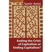 Ending the Crisis of Capitalism or Ending Capitalism? by Samir Amin