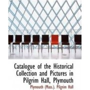 Catalogue of the Historical Collection and Pictures in Pilgrim Hall, Plymouth by Plymouth (Mass ) Pilgrim Hall