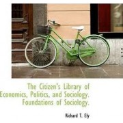 The Citizen's Library of Economics, Politics, and Sociology. Foundations of Sociology. by Richard T Ely