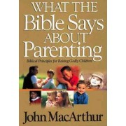What the Bible Says About Parenting by John F. MacArthur