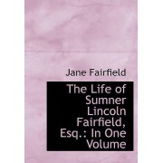 The Life of Sumner Lincoln Fairfield, Esq. by Jane Fairfield