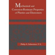 Mechanical and Corrosion-Resistant Properties of Plastics and Elastomers by Philip A. Schweitzer