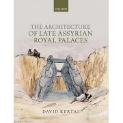 The Architecture of Late Assyrian Royal Palaces by David Kertai