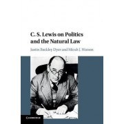 C. S. Lewis on Politics and the Natural Law by Justin Buckley Dyer