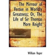 The Mirrour of Vertue in Worldly Greatness; Or, the Life of Sir Thomas More Knight by William Roper