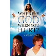 Where Is God When You Hurt? by Wendy Evans