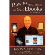 How to Make, Market and Sell eBooks - All for Free by Jason Matthews