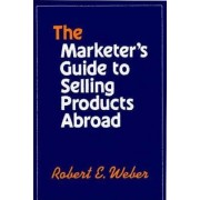The Marketer's Guide to Selling Products Abroad by Robert E. Weber