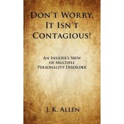 Don't Worry, It Isn't Contagious! an Insider's View of Multiple Personality Disorder by J K Allen