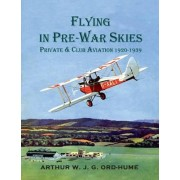 Flying in Pre-War Skies - Private Club Aviation 1920 - 1939 by Arthur W. J. G. Ord-Hume