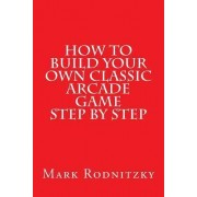 How to Build Your Own Classic Arcade Game Step by Step by Mark Rodnitzky