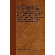 Questions And Exercises For Classical Scholarships - I. Critical Greek And Latin Grammar Questions. II. Unseen Greek And Latin Passages For Translation. Adapted To The Oxford And Cambridge Schools Certificate And The Oxford First Public Examinations. by P