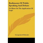 Rudiments Of Public Speaking And Debate by George Jacob Holyoake