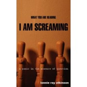 What You Are Reading I Am Screaming by Lonnie Ray Atkinson