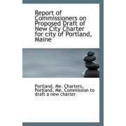 Report of Commissioners on Proposed Draft of New City Charter for City of Portland, Maine by Portland Me Charters