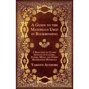 A Guide to the Materials Used in Bookbinding - A Selection of Classic Articles on Leather, Papers, Metal and Other Bookbinding Materials by Various