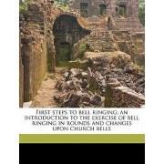 First Steps to Bell Ringing; An Introduction to the Exercise of Bell Ringing in Rounds and Changes Upon Church Bells by Samuel B Goslin