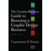 The Creative Business Guide to Running a Graphic Design Business by Cameron S. Foote