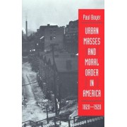 Urban Masses and Moral Order in America, 1820-1920 by Paul S. Boyer