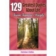 129 Greatest Quotes about Life from Famous People by Christine J Collins