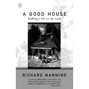 A Good House:Building a Life on the Land by Richard Manning