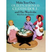 Make Your Own Old-Fashioned Cloth Doll and Her Wardrobe: With Full-Size Patterns by Claire Bryant