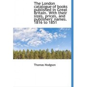 The London Catalogue of Books Published in Great Britain. with Their Sizes, Prices, and Publishers' by Thomas Hodgson